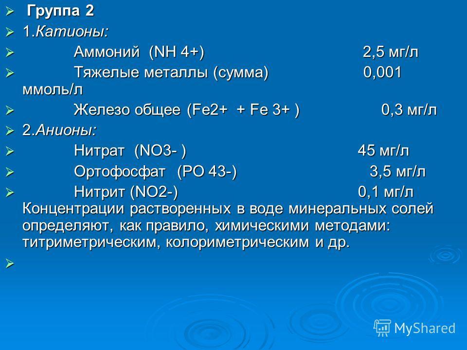 Группа 2 Группа 2 1.Катионы: 1.Катионы: Аммоний (NH 4+) 2,5 мг/л Аммоний (NH 4+) 2,5 мг/л Тяжелые металлы (сумма) 0,001 ммоль/л Тяжелые металлы (сумма) 0,001 ммоль/л Железо общее (Fe2+ + Fe 3+ ) 0,3 мг/л Железо общее (Fe2+ + Fe 3+ ) 0,3 мг/л 2.Анионы