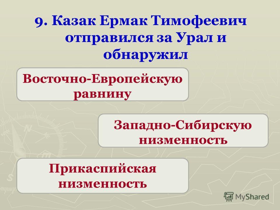 9. Казак Ермак Тимофеевич отправился за Урал и обнаружил Западно-Сибирскую низменность Восточно-Европейскую равнину Прикаспийская низменность