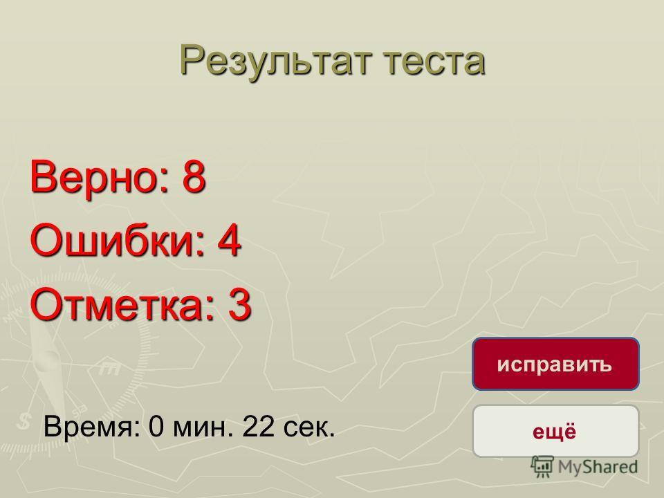 Результат теста Верно: 8 Ошибки: 4 Отметка: 3 Время: 0 мин. 22 сек. ещё исправить