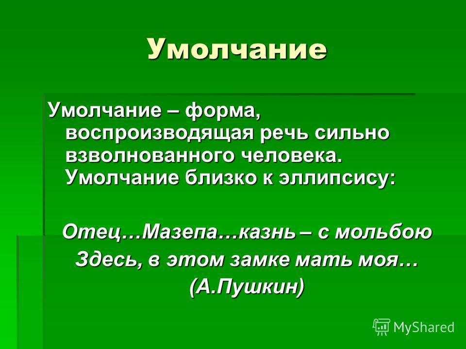 Умолчание Умолчание – форма, воспроизводящая речь сильно взволнованного человека. Умолчание близко к эллипсису: Отец…Мазепа…казнь – с мольбою Здесь, в этом замке мать моя… (А.Пушкин)