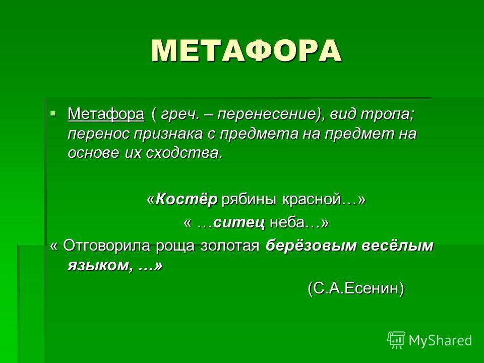 МЕТАФОРА Метафора ( греч. – перенесение), вид тропа; перенос признака с предмета на предмет на основе их сходства. Метафора ( греч. – перенесение), вид тропа; перенос признака с предмета на предмет на основе их сходства. «Костёр рябины красной…» « …с
