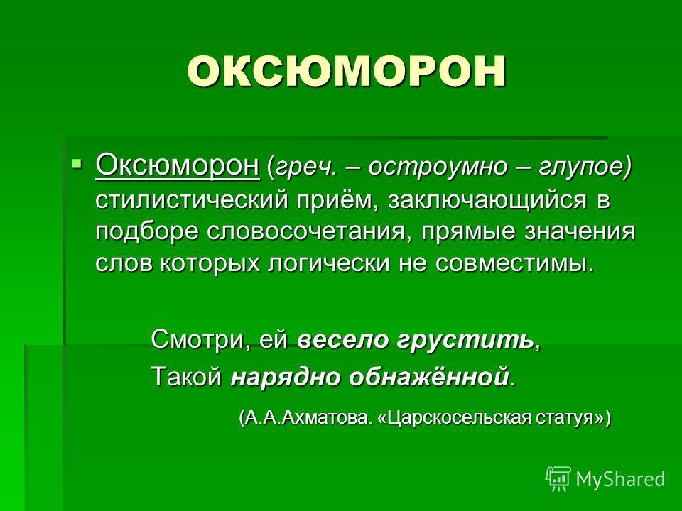 ОКСЮМОРОН Оксюморон (греч. – остроумно – глупое) стилистический приём, заключающийся в подборе словосочетания, прямые значения слов которых логически не совместимы. Оксюморон (греч. – остроумно – глупое) стилистический приём, заключающийся в подборе