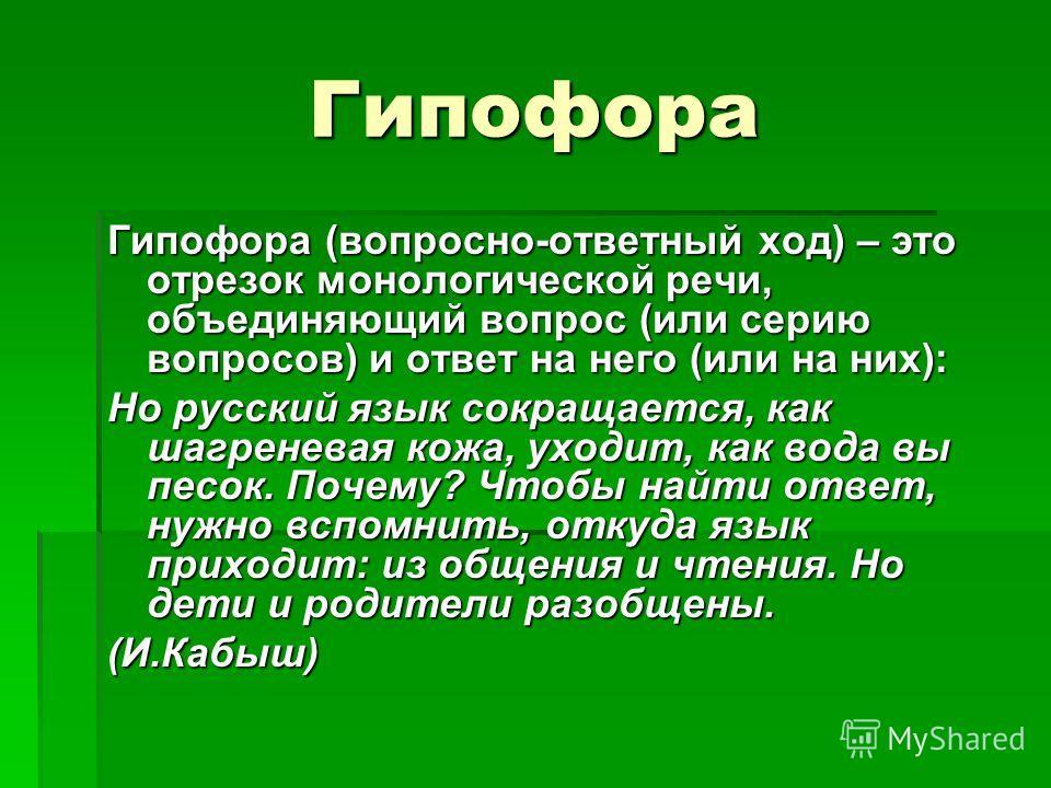 Гипофора Гипофора (вопросно-ответный ход) – это отрезок монологической речи, объединяющий вопрос (или серию вопросов) и ответ на него (или на них): Но русский язык сокращается, как шагреневая кожа, уходит, как вода вы песок. Почему? Чтобы найти ответ