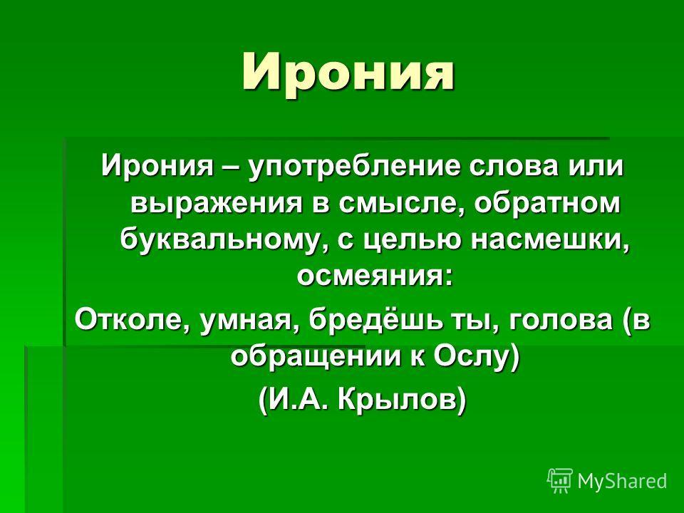Ирония Ирония – употребление слова или выражения в смысле, обратном буквальному, с целью насмешки, осмеяния: Отколе, умная, бредёшь ты, голова (в обращении к Ослу) (И.А. Крылов)