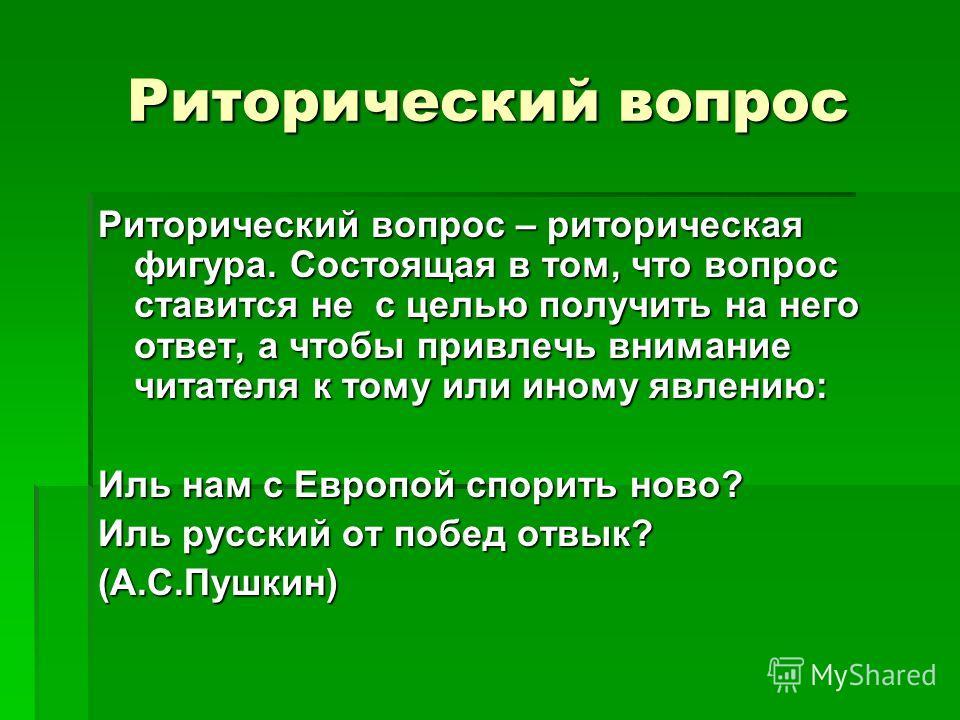 Риторический вопрос Риторический вопрос – риторическая фигура. Состоящая в том, что вопрос ставится не с целью получить на него ответ, а чтобы привлечь внимание читателя к тому или иному явлению: Иль нам с Европой спорить ново? Иль русский от побед о