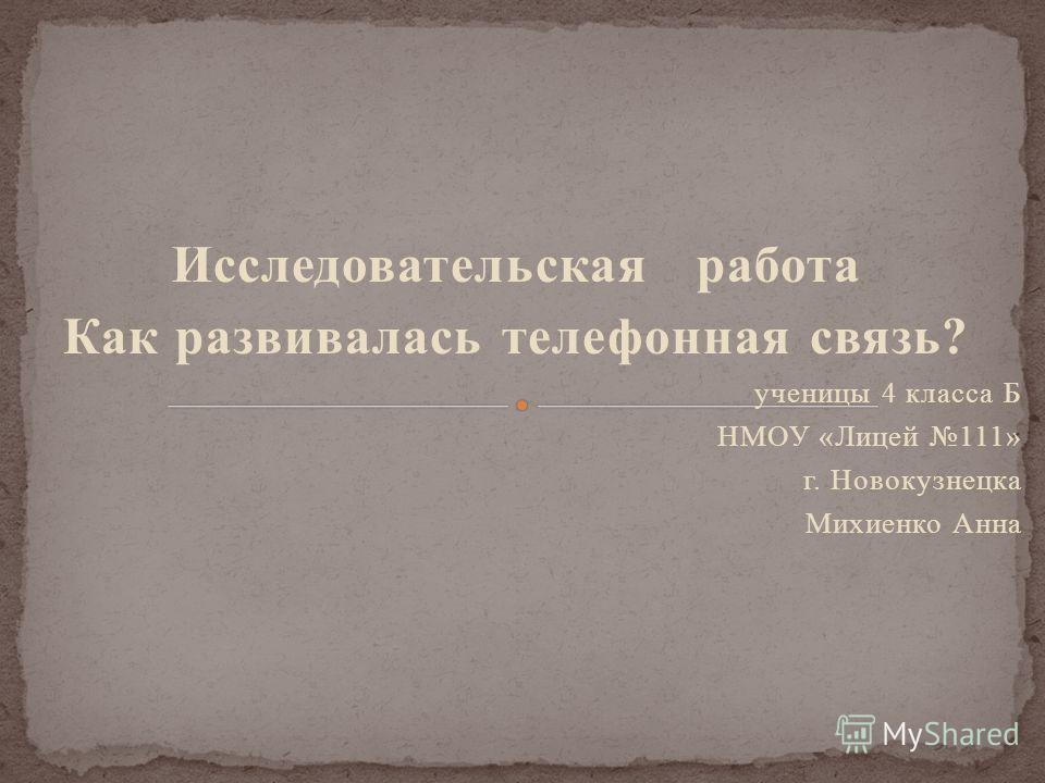 Исследовательская работа Как развивалась телефонная связь? ученицы 4 класса Б НМОУ «Лицей 111» г. Новокузнецка Михиенко Анна
