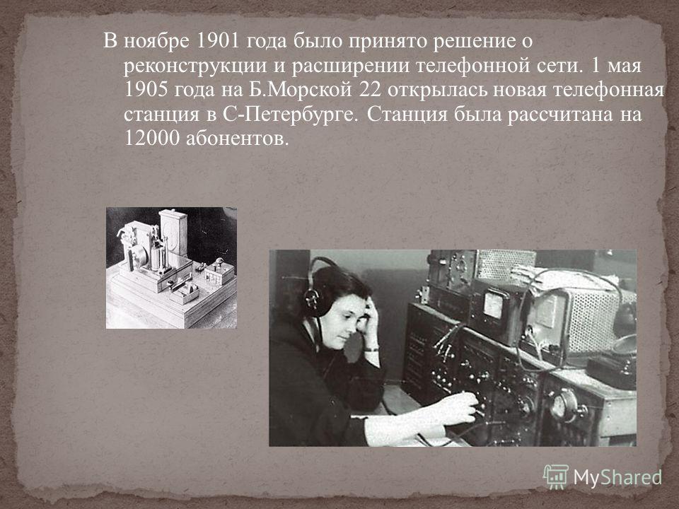 В ноябре 1901 года было принято решение о реконструкции и расширении телефонной сети. 1 мая 1905 года на Б.Морской 22 открылась новая телефонная станция в С-Петербурге. Станция была рассчитана на 12000 абонентов.