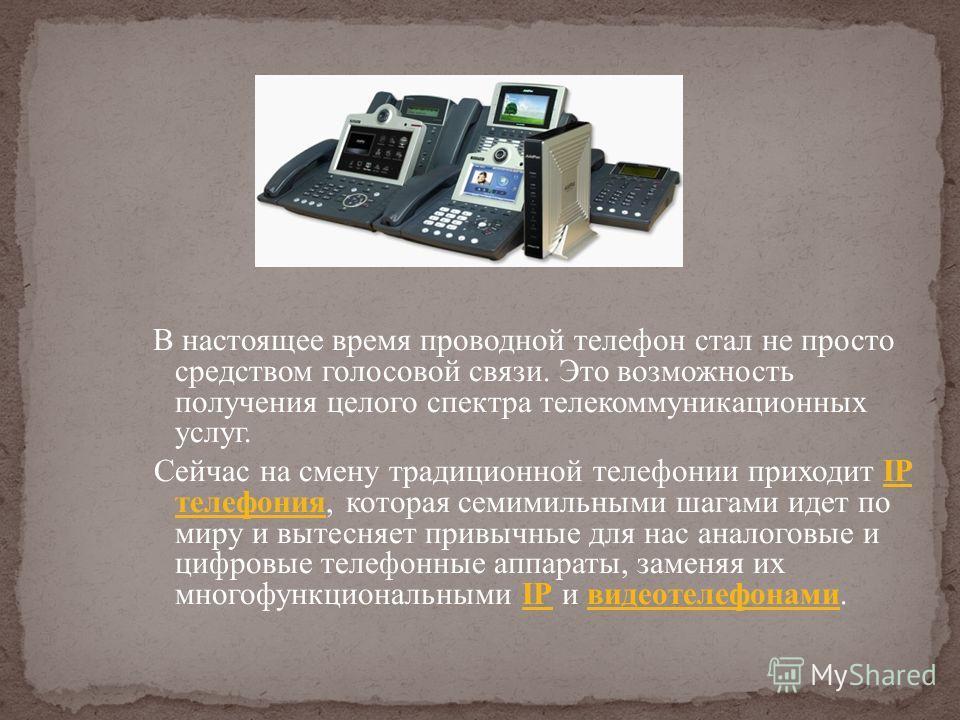 В настоящее время проводной телефон стал не просто средством голосовой связи. Это возможность получения целого спектра телекоммуникационных услуг. Сейчас на смену традиционной телефонии приходит IP телефония, которая семимильными шагами идет по миру
