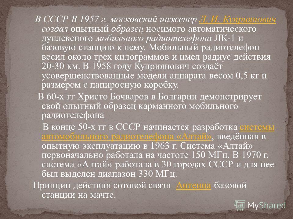 В СССР В 1957 г. московский инженер Л. И. Куприянович создал опытный образец носимого автоматического дуплексного мобильного радиотелефона ЛК-1 и базовую станцию к нему. Мобильный радиотелефон весил около трех килограммов и имел радиус действия 20-30