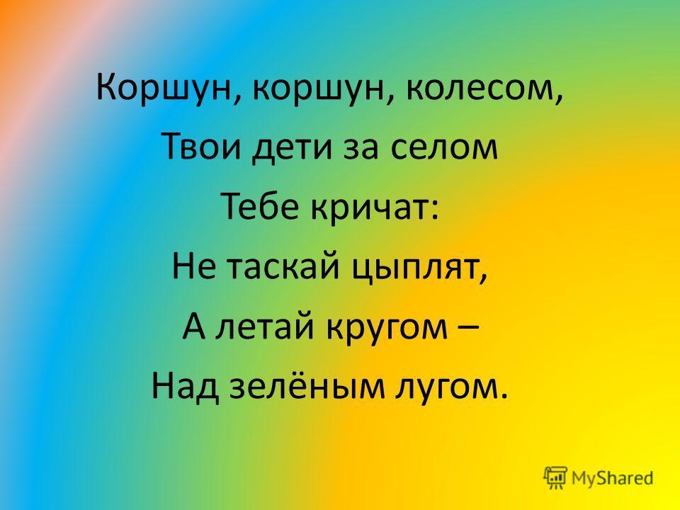 Коршун, коршун, колесом, Твои дети за селом Тебе кричат: Не таскай цыплят, А летай кругом – Над зелёным лугом.