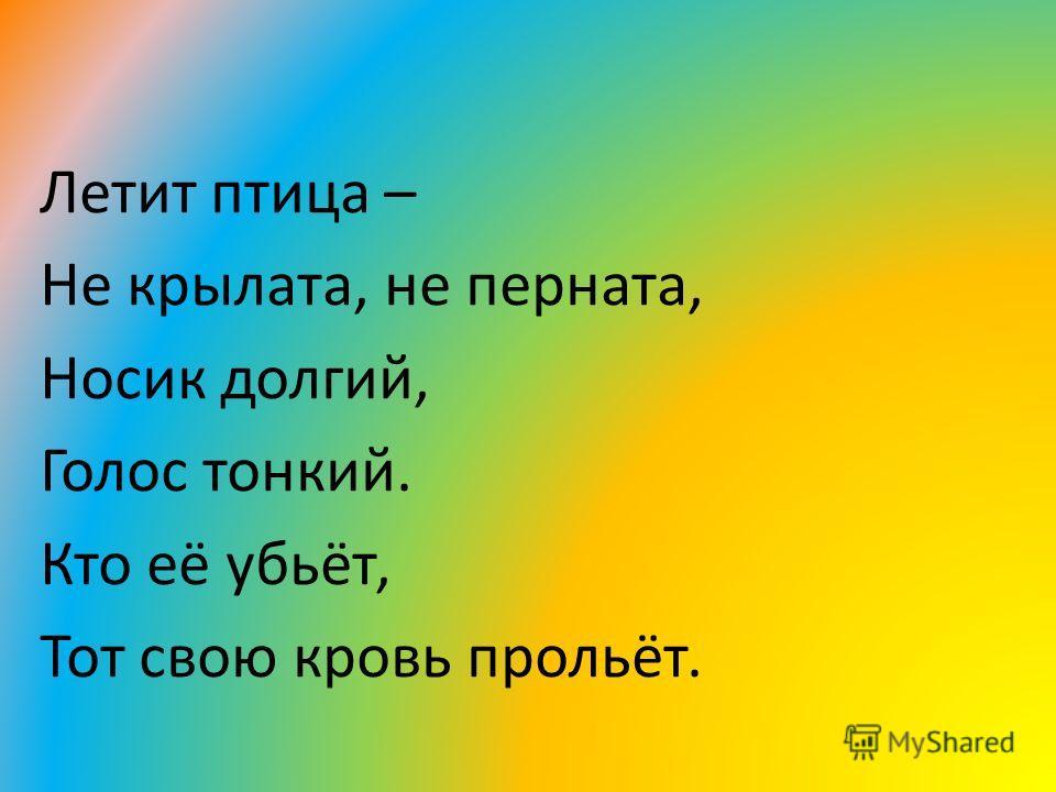 Летит птица – Не крылата, не перната, Носик долгий, Голос тонкий. Кто её убьёт, Тот свою кровь прольёт.
