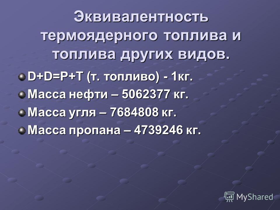 Эквивалентность термоядерного топлива и топлива других видов. D+D=P+T (т. топливо) - 1кг. Масса нефти – 5062377 кг. Масса угля – 7684808 кг. Масса пропана – 4739246 кг.
