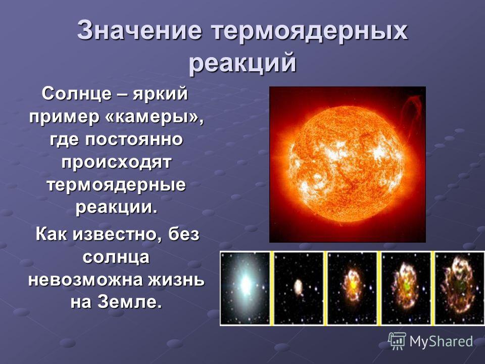 Значение термоядерных реакций Солнце – яркий пример «камеры», где постоянно происходят термоядерные реакции. Солнце – яркий пример «камеры», где постоянно происходят термоядерные реакции. Как известно, без солнца невозможна жизнь на Земле. Как извест