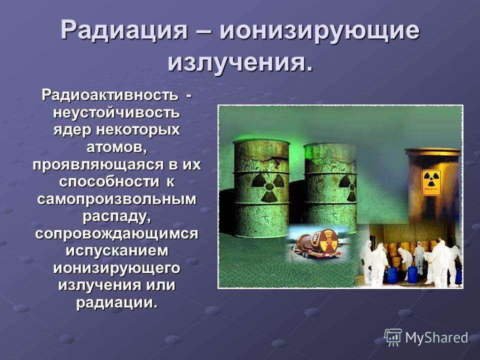 Радиация – ионизирующие излучения. Радиоактивность - неустойчивость ядер некоторых атомов, проявляющаяся в их способности к самопроизвольным распаду, сопровождающимся испусканием ионизирующего излучения или радиации. Радиоактивность - неустойчивость