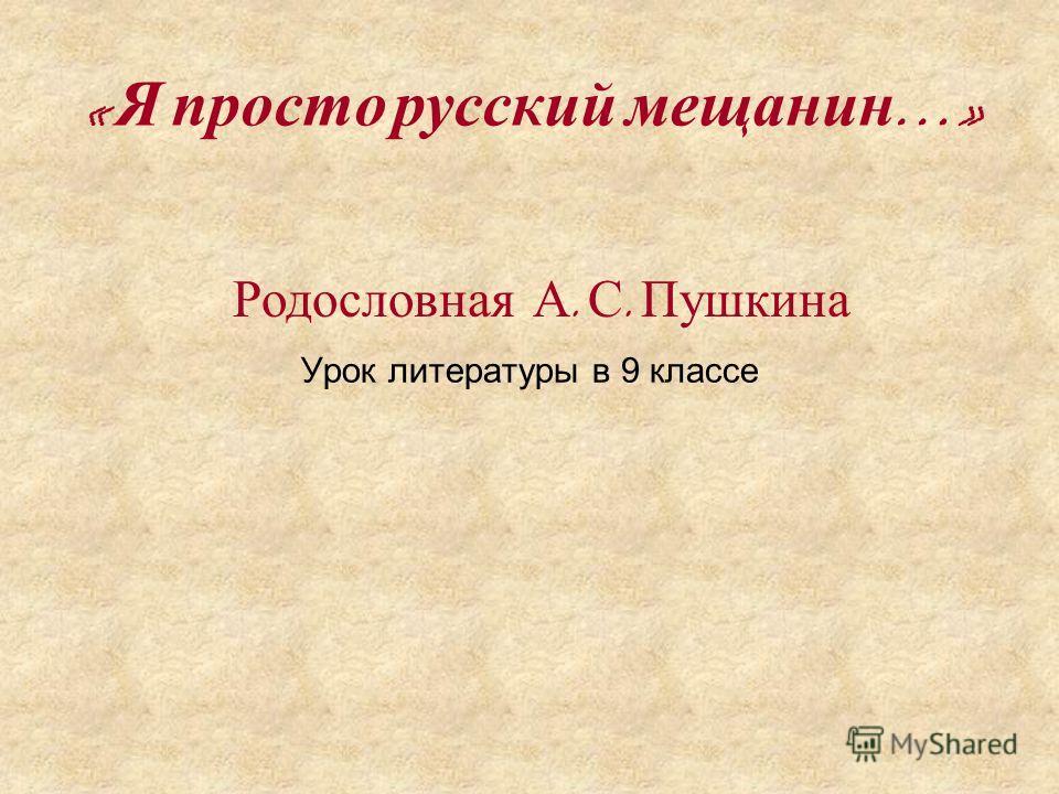 Урок литературы в 9 классе « Я просто русский мещанин …» Родословная А. С. Пушкина