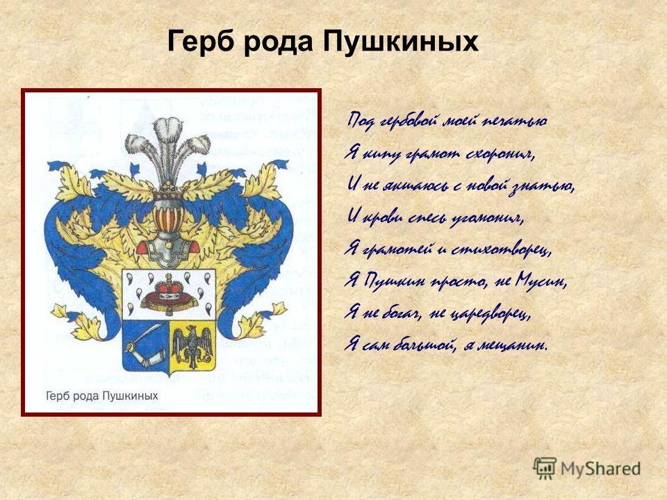 Под гербовой моей печатью Я кипу грамот схоронил, И не якшаюсь с новой знатью, И крови спесь угомонил, Я грамотей и стихотворец, Я Пушкин просто, не Мусин, Я не богач, не царедворец, Я сам большой, я мещанин. Герб рода Пушкиных