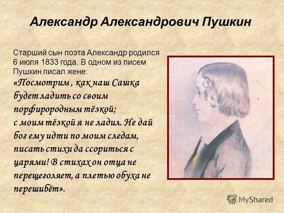 Александр Александрович Пушкин Старший сын поэта Александр родился 6 июля 1833 года. В одном из писем Пушкин писал жене: « Посмотрим, как наш Сашка будет ладить со своим порфирородным тёзкой; с моим тёзкой я не ладил. Не дай бог ему идти по моим след
