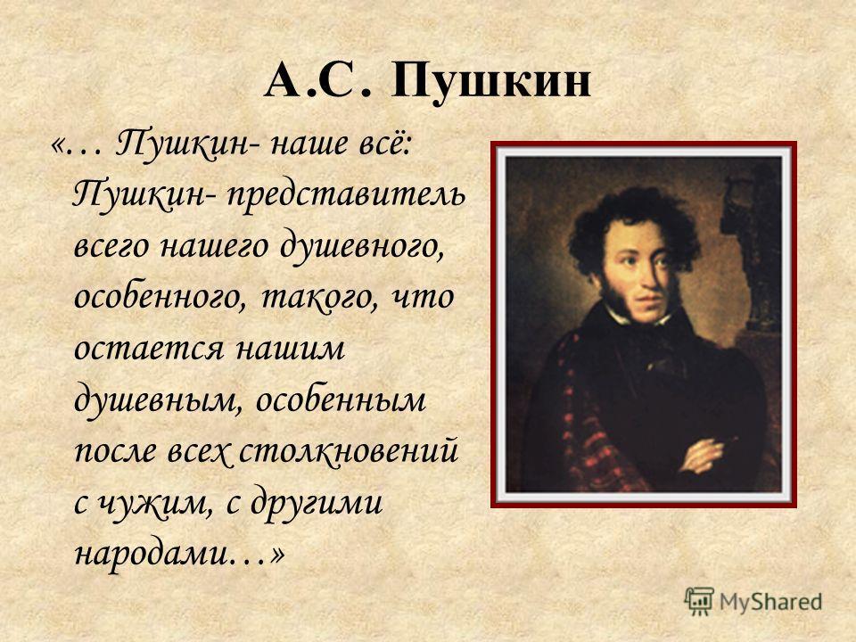 А. С. Пушкин «… Пушкин- наше всё: Пушкин- представитель всего нашего душевного, особенного, такого, что остается нашим душевным, особенным после всех столкновений с чужим, с другими народами…»