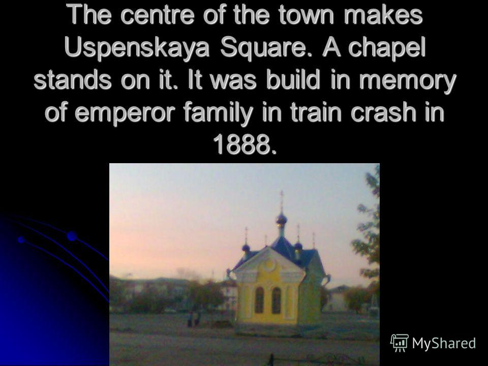 The centre of the town makes Uspenskaya Square. A chapel stands on it. It was build in memory of emperor family in train crash in 1888.