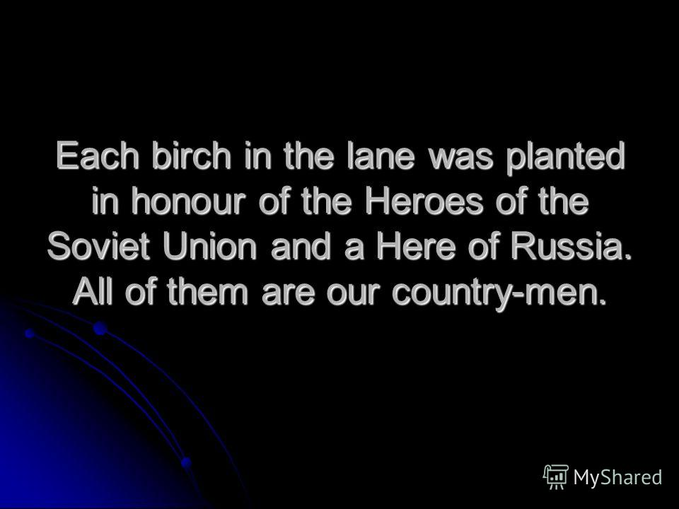Each birch in the lane was planted in honour of the Heroes of the Soviet Union and a Here of Russia. All of them are our country-men.