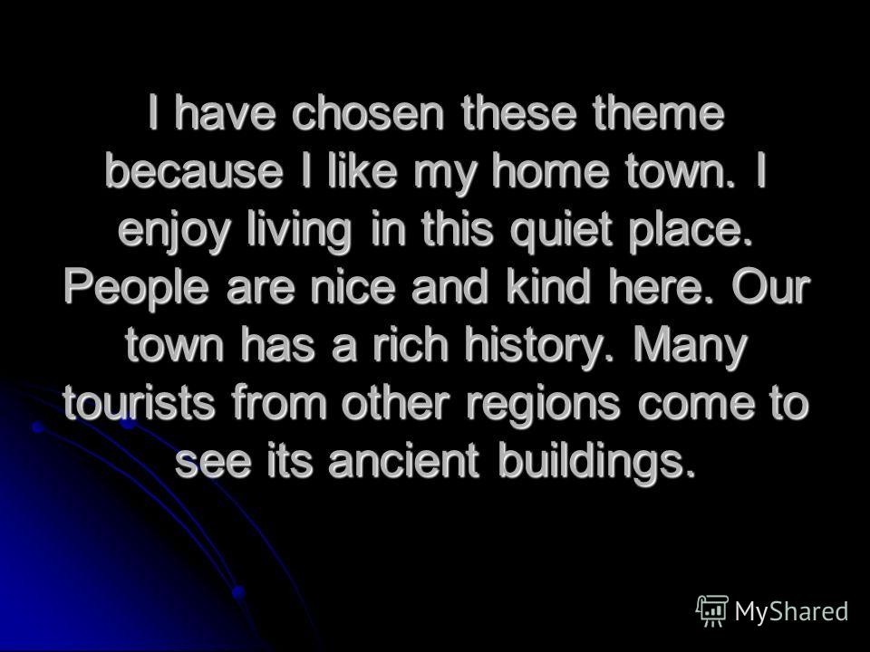 I have chosen these theme because I like my home town. I enjoy living in this quiet place. People are nice and kind here. Our town has a rich history. Many tourists from other regions come to see its ancient buildings.