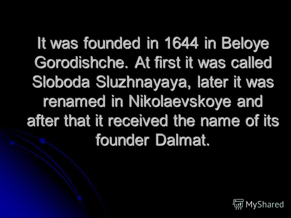 It was founded in 1644 in Beloye Gorodishche. At first it was called Sloboda Sluzhnayaya, later it was renamed in Nikolaevskoye and after that it received the name of its founder Dalmat.