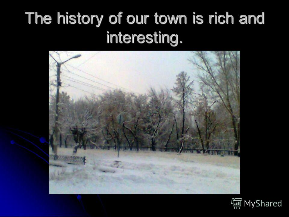 The history of our town is rich and interesting.