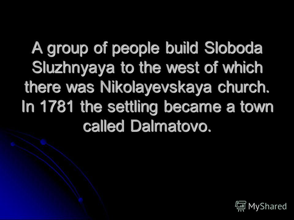 A group of people build Sloboda Sluzhnyaya to the west of which there was Nikolayevskaya church. In 1781 the settling became a town called Dalmatovo.