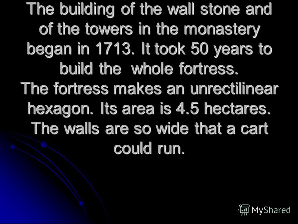 The building of the wall stone and of the towers in the monastery began in 1713. It took 50 years to build the whole fortress. The fortress makes an unrectilinear hexagon. Its area is 4.5 hectares. The walls are so wide that a cart could run.