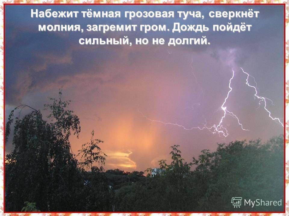 Набежит тёмная грозовая туча, сверкнёт молния, загремит гром. Дождь пойдёт сильный, но не долгий.
