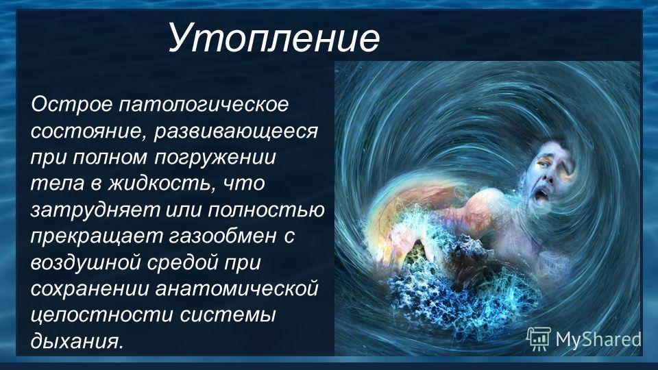 Утопление Острое патологическое состояние, развивающееся при полном погружении тела в жидкость, что затрудняет или полностью прекращает газообмен с воздушной средой при сохранении анатомической целостности системы дыхания.