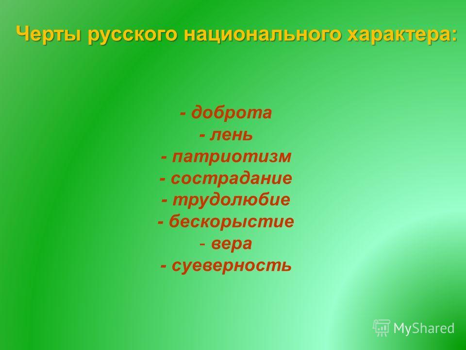 Черты русского национального характера : - доброта - лень - патриотизм - сострадание - трудолюбие - бескорыстие - вера - суеверность