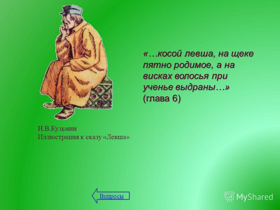 Н. В. Кузьмин Иллюстрация к сказу « Левша » «… косой левша, на щеке пятно родимое, а на висках волосья при ученье выдраны …» ( глава 6) Вопросы