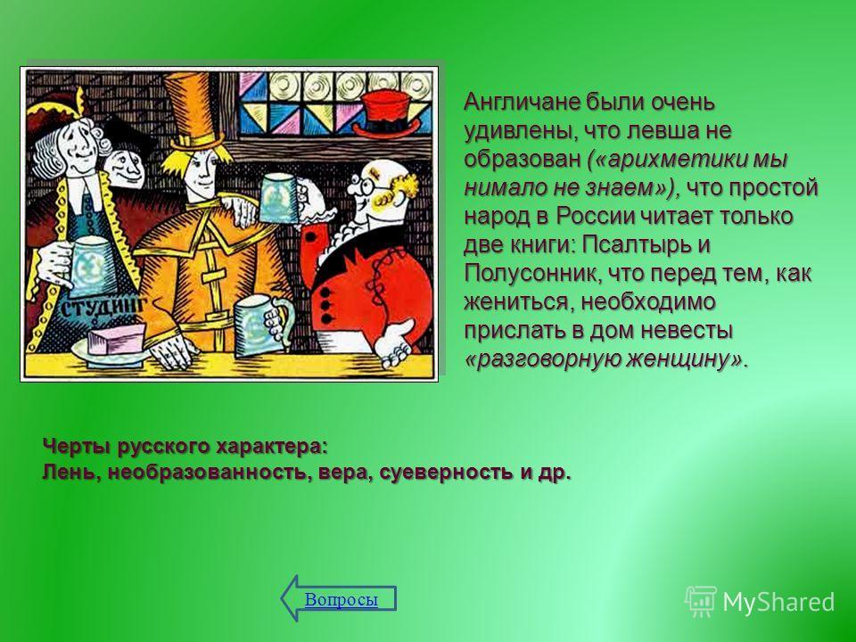 Англичане были очень удивлены, что левша не образован (« арихметики мы нимало не знаем »), что простой народ в России читает только две книги : Псалтырь и Полусонник, что перед тем, как жениться, необходимо прислать в дом невесты « разговорную женщин