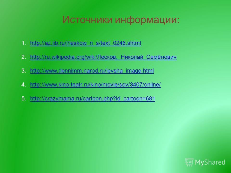 Источники информации: 1.http://az.lib.ru/l/leskow_n_s/text_0246.shtmlhttp://az.lib.ru/l/leskow_n_s/text_0246.shtml 2.http://ru.wikipedia.org/wiki/Лесков,_Николай_Семёновичhttp://ru.wikipedia.org/wiki/Лесков,_Николай_Семёнович 3.http://www.dennimm.nar
