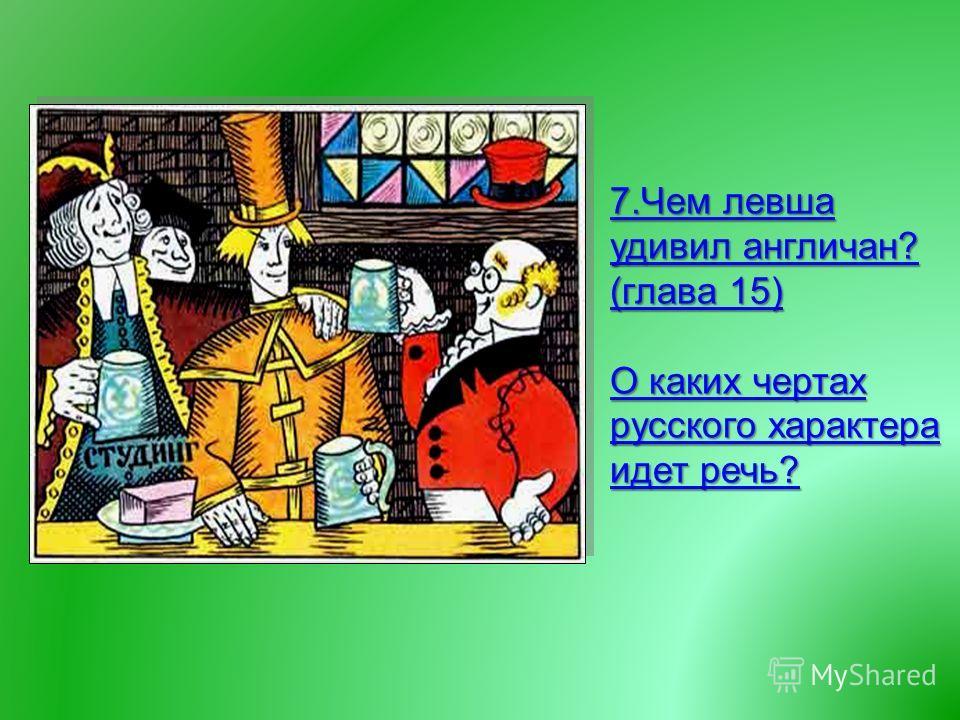 7. Чем левша удивил англичан ? ( глава 15) 7. Чем левша удивил англичан ? ( глава 15) О каких чертах русского характера идет речь ? О каких чертах русского характера идет речь ?