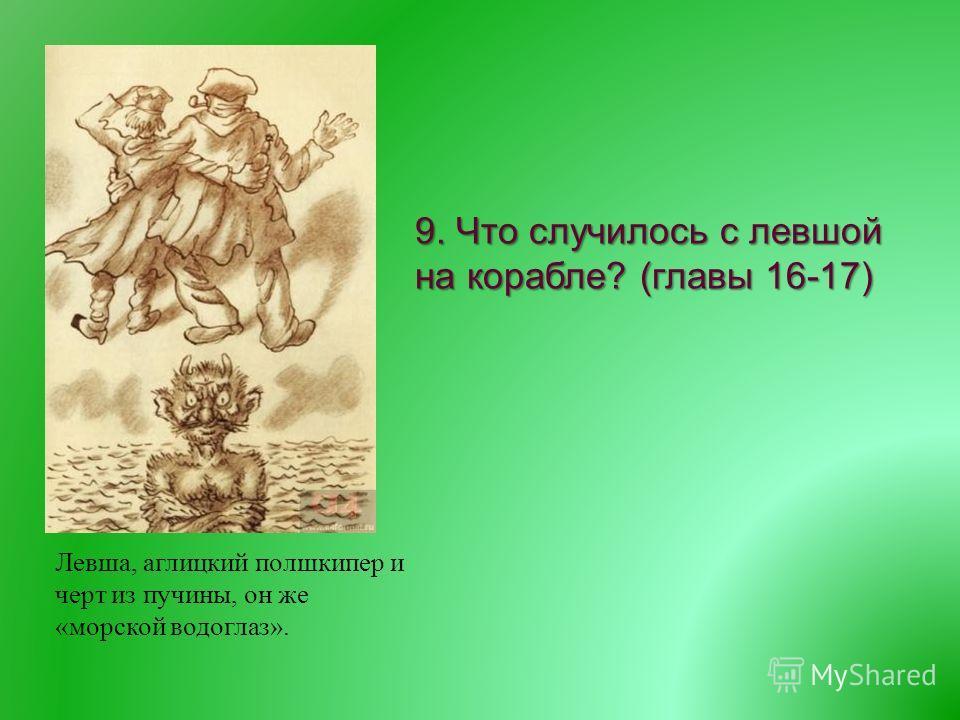9. Что случилось с левшой на корабле ? ( главы 16-17) Левша, аглицкий полшкипер и черт из пучины, он же «морской водоглаз».