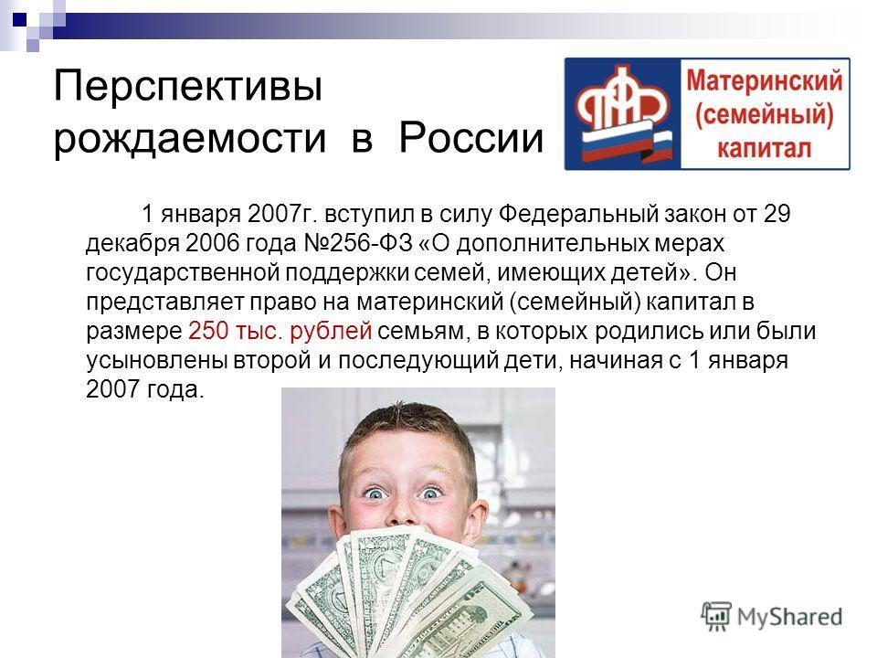 Перспективы рождаемости в России 1 января 2007г. вступил в силу Федеральный закон от 29 декабря 2006 года 256-ФЗ «О дополнительных мерах государственной поддержки семей, имеющих детей». Он представляет право на материнский (семейный) капитал в размер