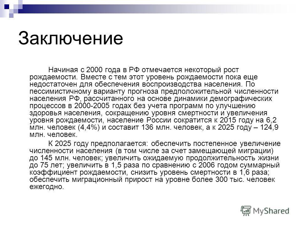 Заключение Начиная с 2000 года в РФ отмечается некоторый рост рождаемости. Вместе с тем этот уровень рождаемости пока еще недостаточен для обеспечения воспроизводства населения. По пессимистичному варианту прогноза предположительной численности насел