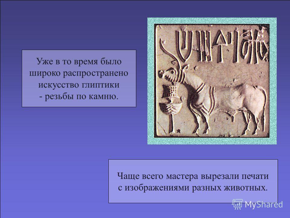Уже в то время было широко распространено искусство глиптики - резьбы по камню. Чаще всего мастера вырезали печати с изображениями разных животных.