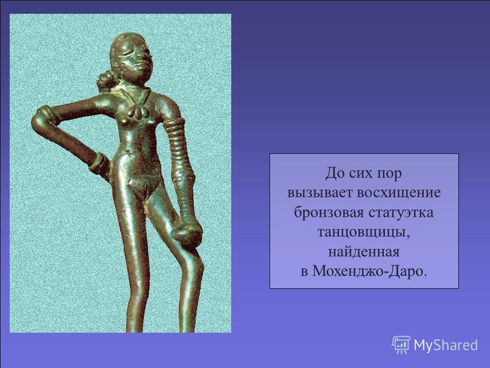 До сих пор вызывает восхищение бронзовая статуэтка танцовщицы, найденная в Мохенджо-Даро.