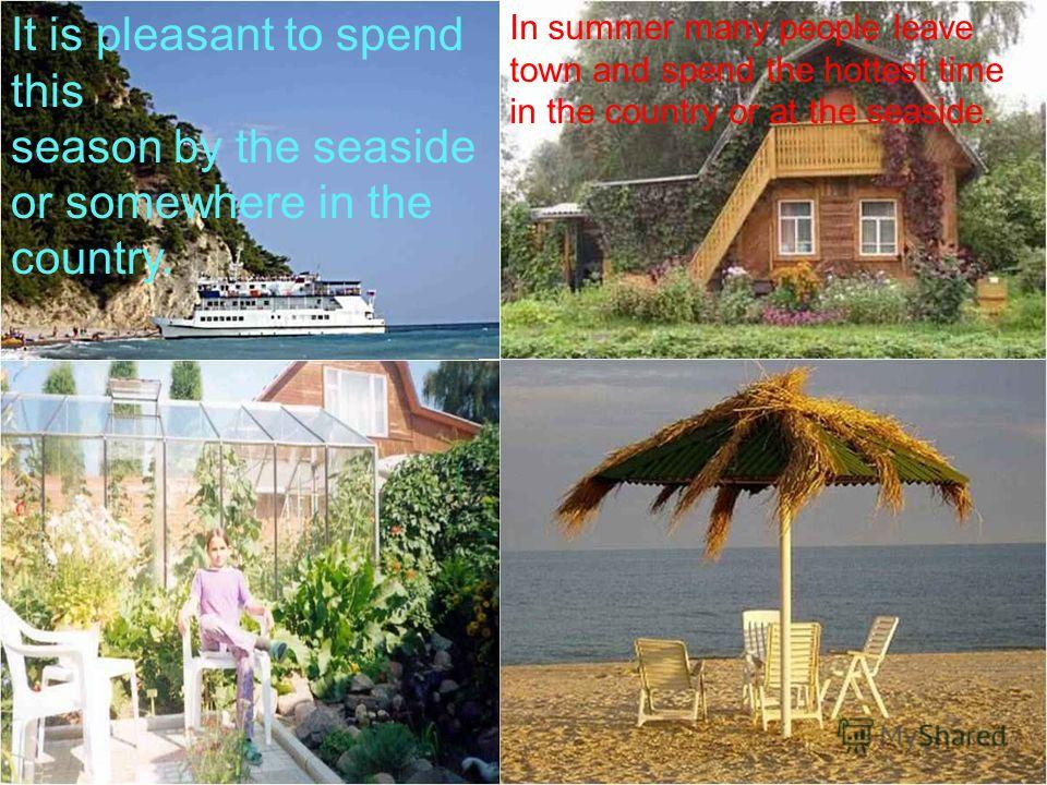 It is pleasant to spend this season by the seaside or somewhere in the country. In summer many people leave town and spend the hottest time in the country or at the seaside.