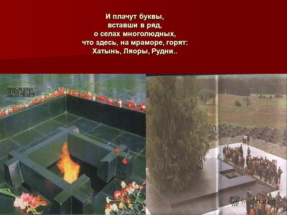 И плачут буквы, вставши в ряд, о селах многолюдных, что здесь, на мраморе, горят: Хатынь, Ляоры, Рудни..