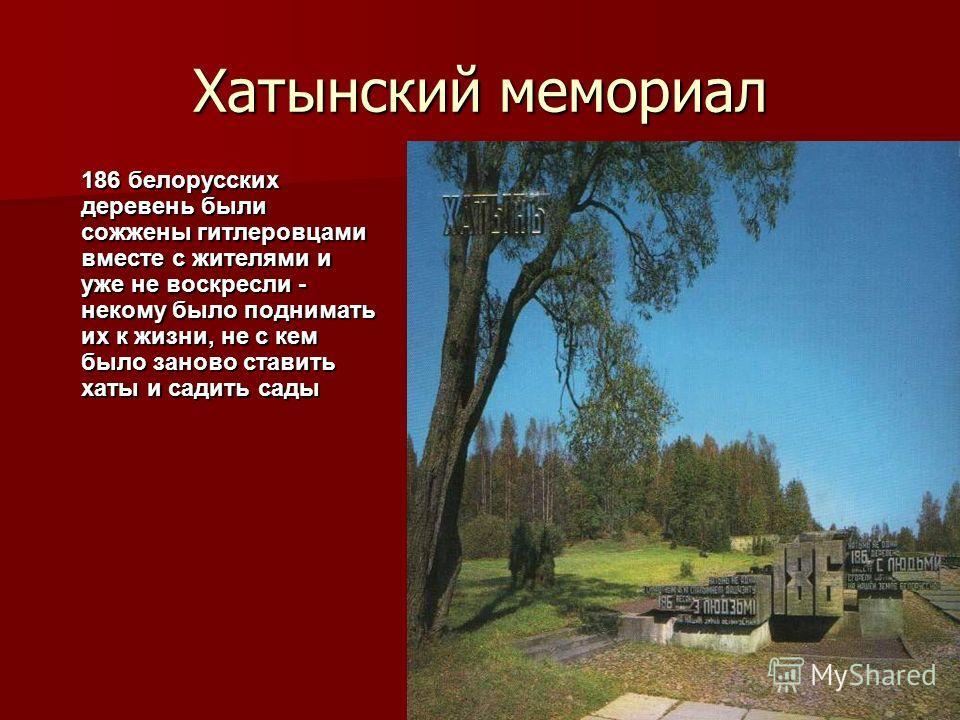 Хатынский мемориал 186 белорусских деревень были сожжены гитлеровцами вместе с жителями и уже не воскресли - некому было поднимать их к жизни, не с кем было заново ставить хаты и садить сады
