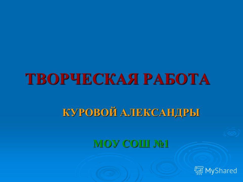 ТВОРЧЕСКАЯ РАБОТА КУРОВОЙ АЛЕКСАНДРЫ МОУ СОШ 1