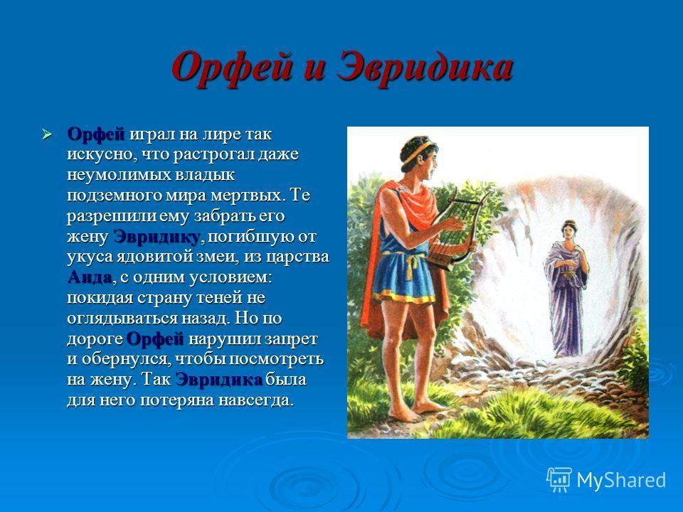 Орфей и Эвридика Орфей играл на лире так искусно, что растрогал даже неумолимых владык подземного мира мертвых. Те разрешили ему забрать его жену Эвридику, погибшую от укуса ядовитой змеи, из царства Аида, с одним условием: покидая страну теней не ог