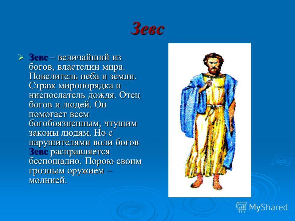 Зевс Зевс – величайший из богов, властелин мира. Повелитель неба и земли. Страж миропорядка и ниспослатель дождя. Отец богов и людей. Он помогает всем богобоязненным, чтущим законы людям. Но с нарушителями воли богов Зевс расправляется беспощадно. По