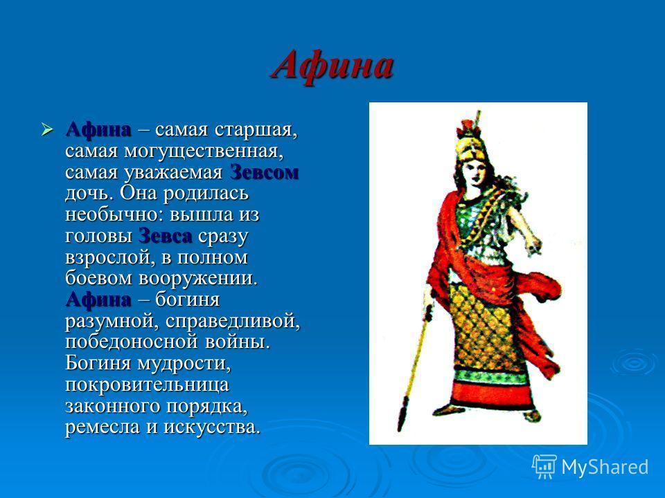 Афина Афина – самая старшая, самая могущественная, самая уважаемая Зевсом дочь. Она родилась необычно: вышла из головы Зевса сразу взрослой, в полном боевом вооружении. Афина – богиня разумной, справедливой, победоносной войны. Богиня мудрости, покро