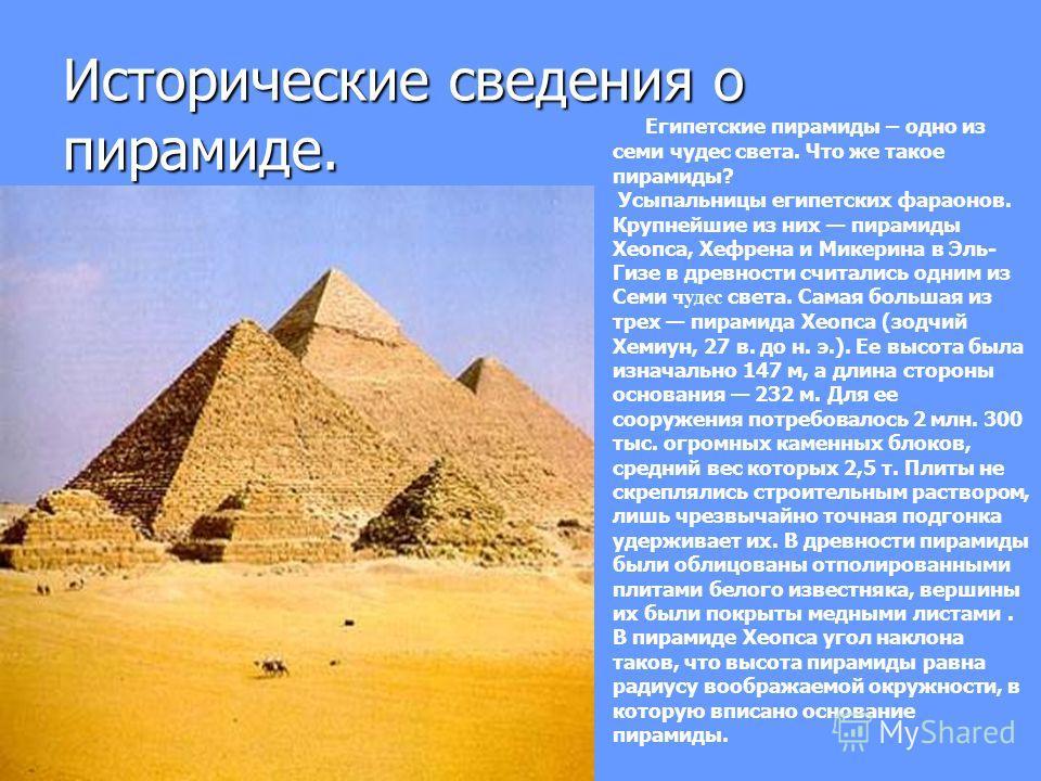 Исторические сведения о пирамиде. Египетские пирамиды – одно из семи чудес света. Что же такое пирамиды? Усыпальницы египетских фараонов. Крупнейшие из них пирамиды Хеопса, Хефрена и Микерина в Эль- Гизе в древности считались одним из Семи чудес свет