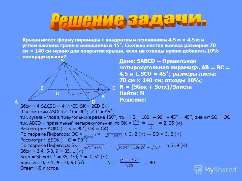 Крыша имеет форму пирамиды с квадратным основанием 4,5 м × 4,5 м и углом наклона грани к основанию в 45˚. Сколько листов железа размером 70 см × 140 см нужно для покрытия крыши, если на отходы нужно добавить 10% площади крыши? K S O D B A C Дано: SAB
